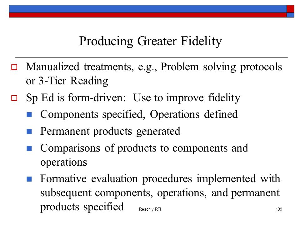 Reschly RTI139 Producing Greater Fidelity Manualized treatments, e.g., Problem solving protocols or 3-Tier Reading Sp Ed is form-driven: Use to improv
