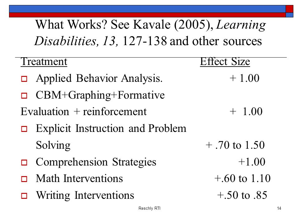 Reschly RTI14 What Works? See Kavale (2005), Learning Disabilities, 13, 127-138 and other sources TreatmentEffect Size Applied Behavior Analysis.+ 1.0