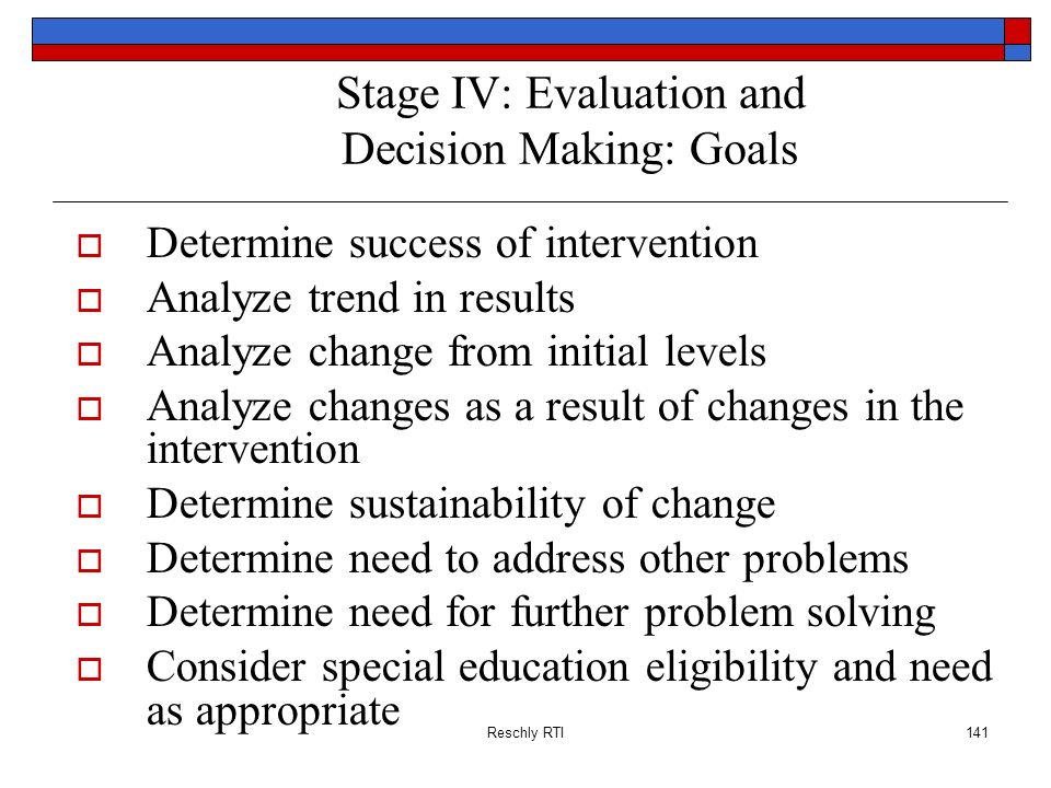 Reschly RTI141 Stage IV: Evaluation and Decision Making: Goals Determine success of intervention Analyze trend in results Analyze change from initial