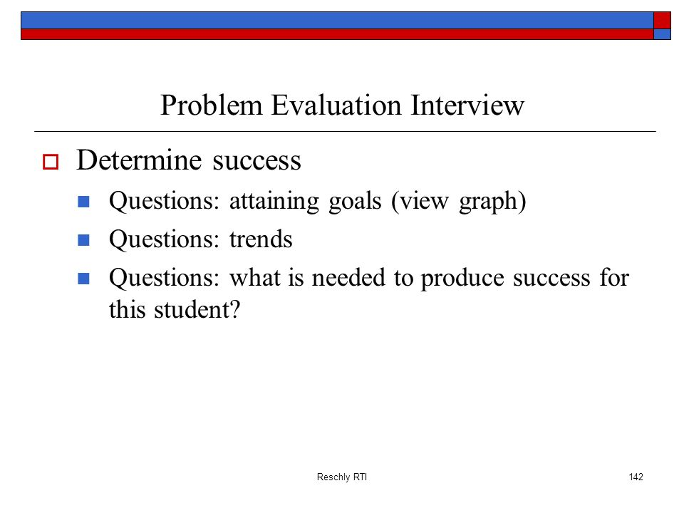 Reschly RTI142 Problem Evaluation Interview Determine success Questions: attaining goals (view graph) Questions: trends Questions: what is needed to p