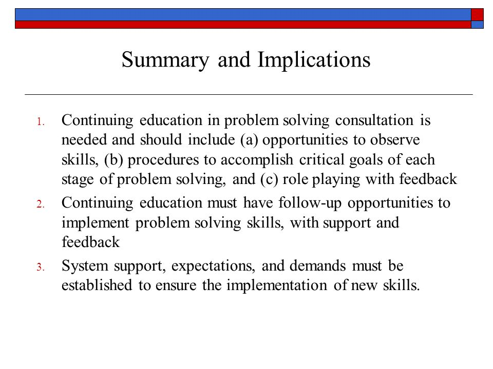Summary and Implications 1. Continuing education in problem solving consultation is needed and should include (a) opportunities to observe skills, (b)