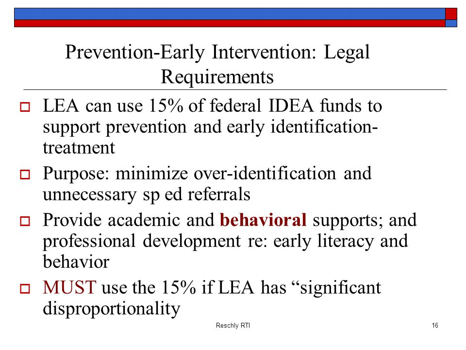 Reschly RTI16 Prevention-Early Intervention: Legal Requirements LEA can use 15% of federal IDEA funds to support prevention and early identification-