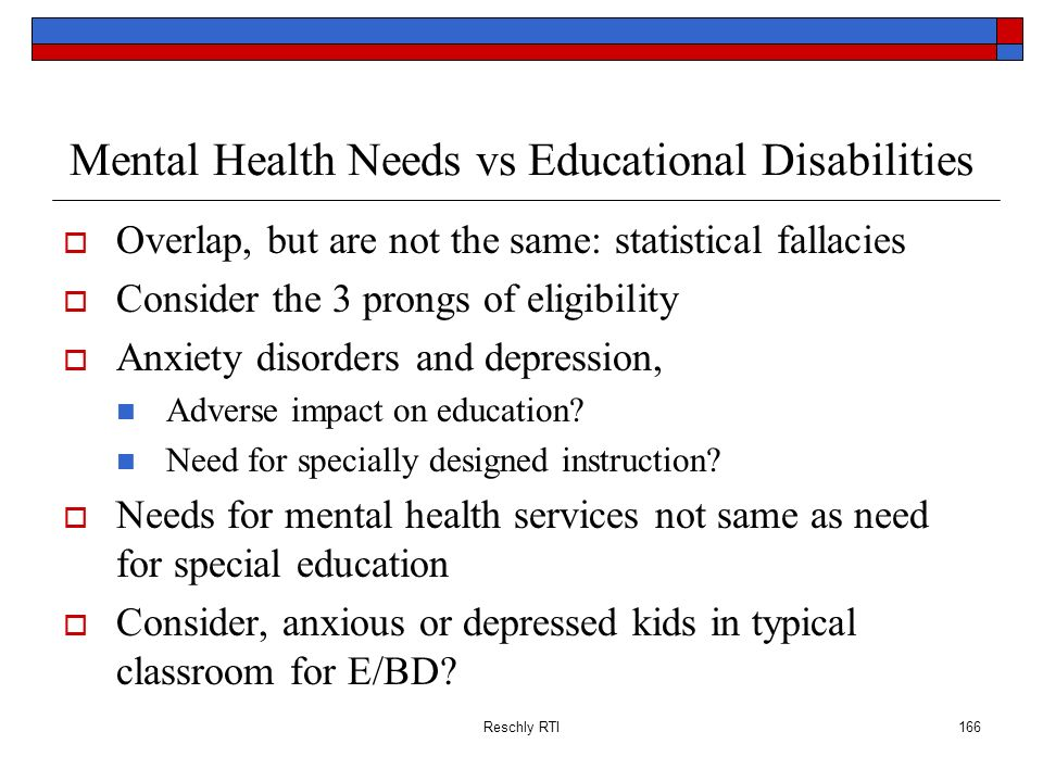 Reschly RTI166 Mental Health Needs vs Educational Disabilities Overlap, but are not the same: statistical fallacies Consider the 3 prongs of eligibili