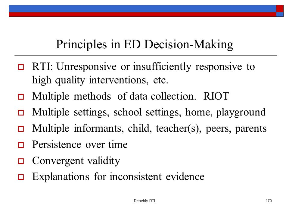 Reschly RTI170 Principles in ED Decision-Making RTI: Unresponsive or insufficiently responsive to high quality interventions, etc. Multiple methods of