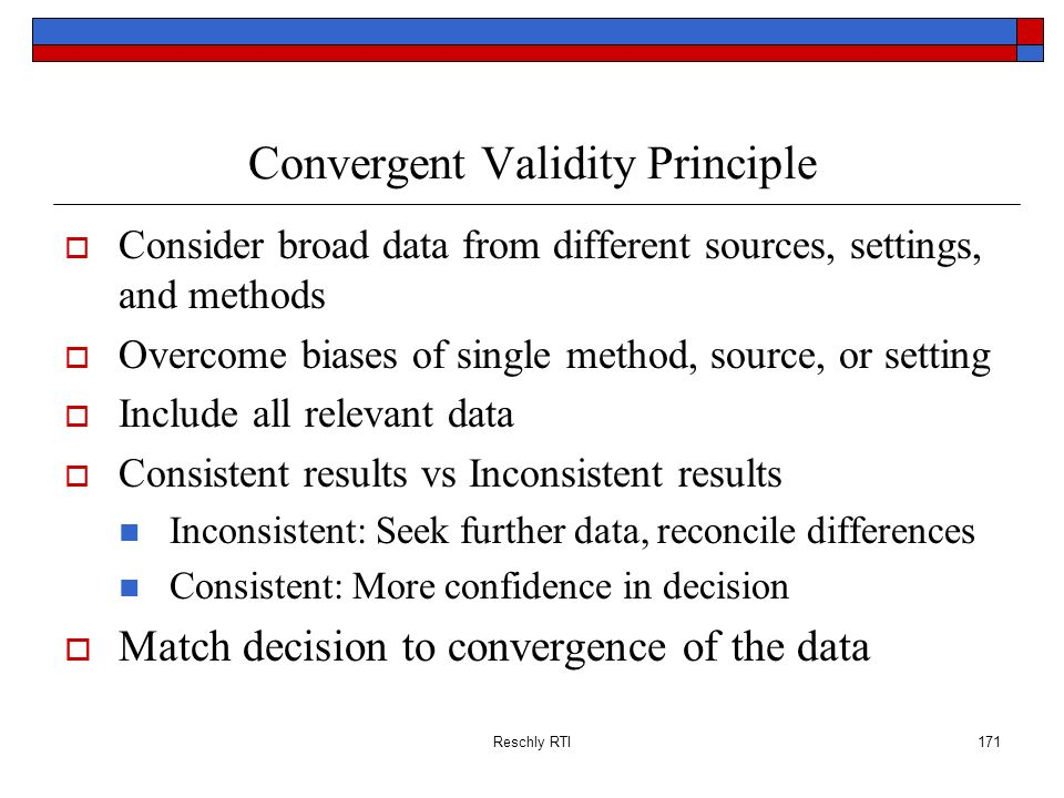 Reschly RTI171 Convergent Validity Principle Consider broad data from different sources, settings, and methods Overcome biases of single method, sourc