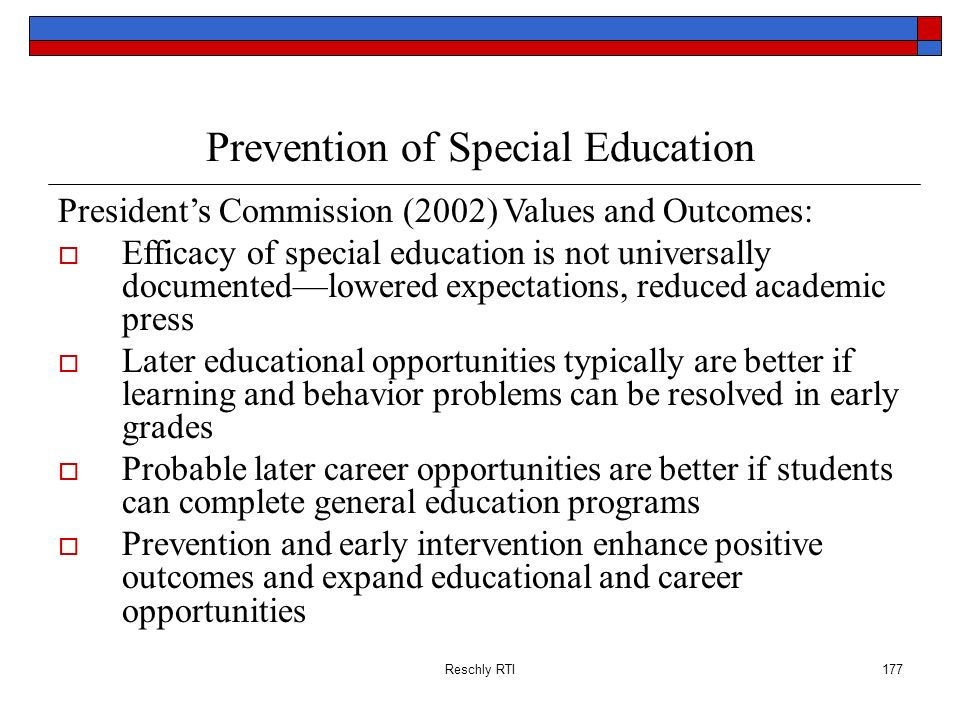 Reschly RTI177 Prevention of Special Education Presidents Commission (2002) Values and Outcomes: Efficacy of special education is not universally docu
