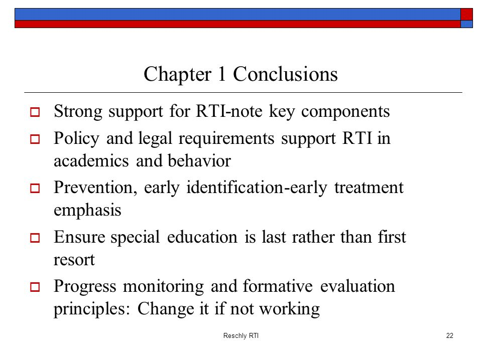 Reschly RTI22 Chapter 1 Conclusions Strong support for RTI-note key components Policy and legal requirements support RTI in academics and behavior Pre