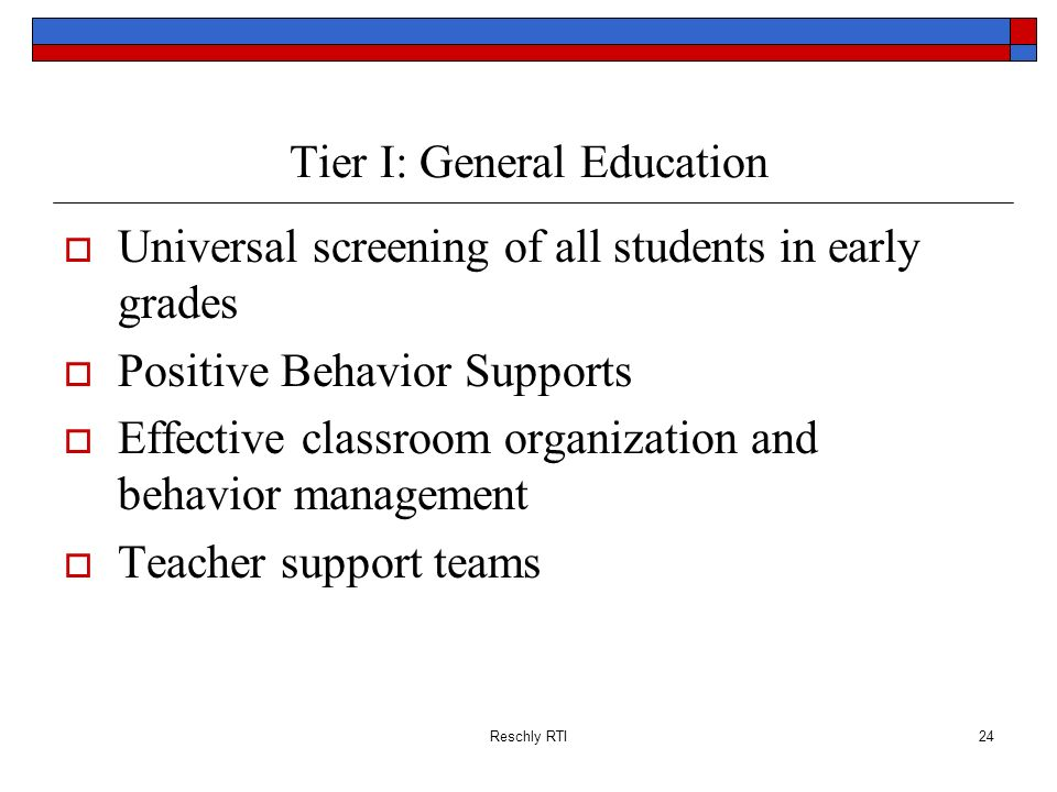 Reschly RTI24 Tier I: General Education Universal screening of all students in early grades Positive Behavior Supports Effective classroom organizatio