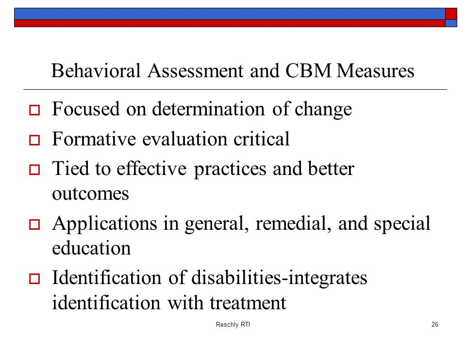 Reschly RTI26 Behavioral Assessment and CBM Measures Focused on determination of change Formative evaluation critical Tied to effective practices and