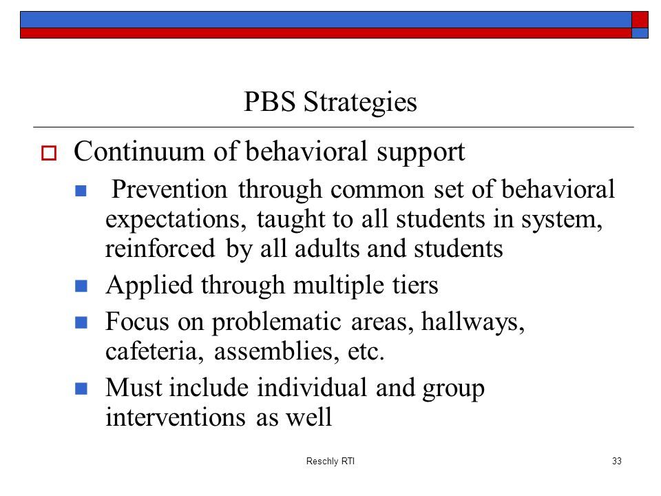 Reschly RTI33 PBS Strategies Continuum of behavioral support Prevention through common set of behavioral expectations, taught to all students in syste