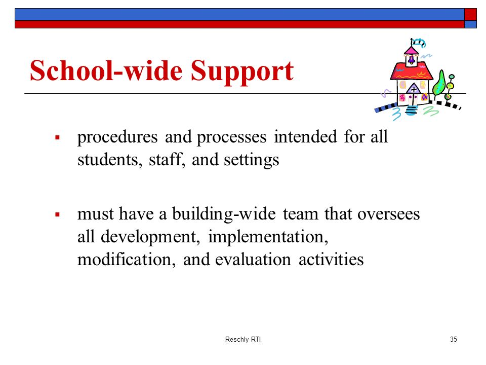 Reschly RTI35 School-wide Support procedures and processes intended for all students, staff, and settings must have a building-wide team that oversees