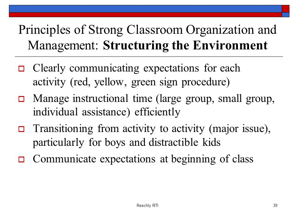 Reschly RTI39 Principles of Strong Classroom Organization and Management: Structuring the Environment Clearly communicating expectations for each acti