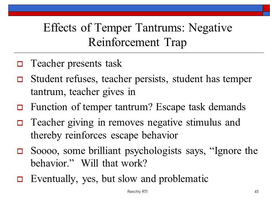Reschly RTI45 Effects of Temper Tantrums: Negative Reinforcement Trap Teacher presents task Student refuses, teacher persists, student has temper tant
