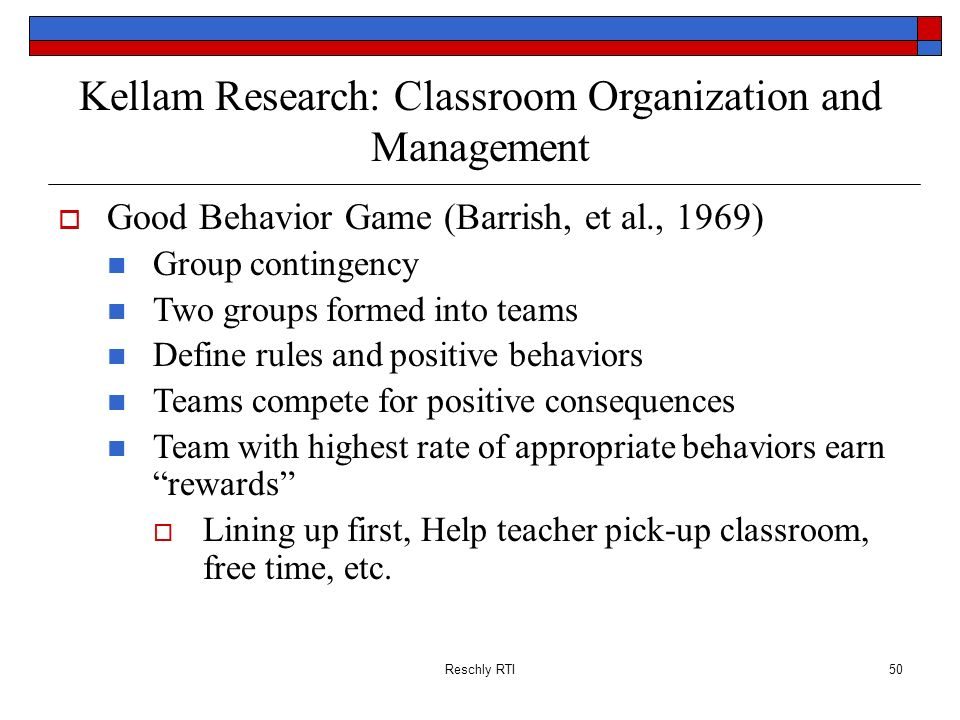 Reschly RTI50 Kellam Research: Classroom Organization and Management Good Behavior Game (Barrish, et al., 1969) Group contingency Two groups formed in