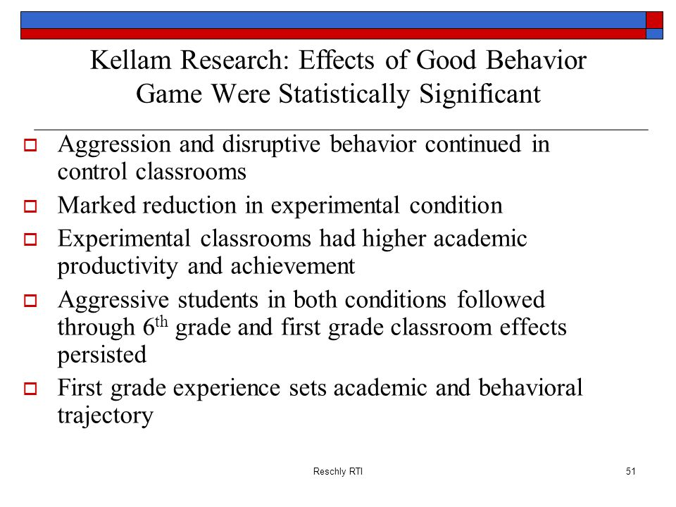 Reschly RTI51 Kellam Research: Effects of Good Behavior Game Were Statistically Significant Aggression and disruptive behavior continued in control cl