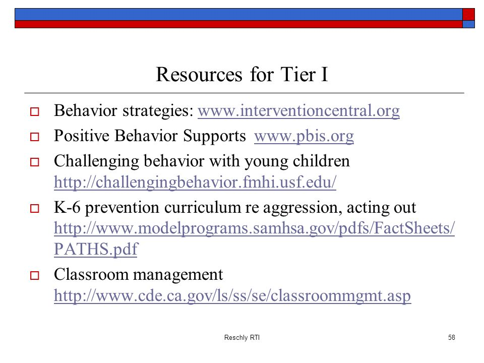 Reschly RTI58 Resources for Tier I Behavior strategies: www.interventioncentral.orgwww.interventioncentral.org Positive Behavior Supports www.pbis.org