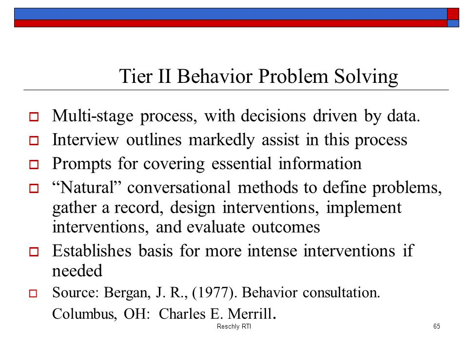 Reschly RTI65 Tier II Behavior Problem Solving Multi-stage process, with decisions driven by data. Interview outlines markedly assist in this process