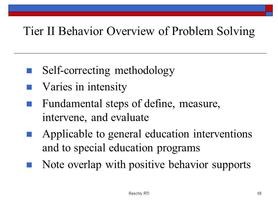 Reschly RTI68 Tier II Behavior Overview of Problem Solving Self-correcting methodology Varies in intensity Fundamental steps of define, measure, inter
