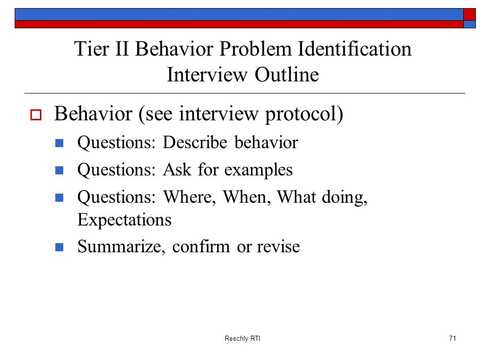 Reschly RTI71 Tier II Behavior Problem Identification Interview Outline Behavior (see interview protocol) Questions: Describe behavior Questions: Ask