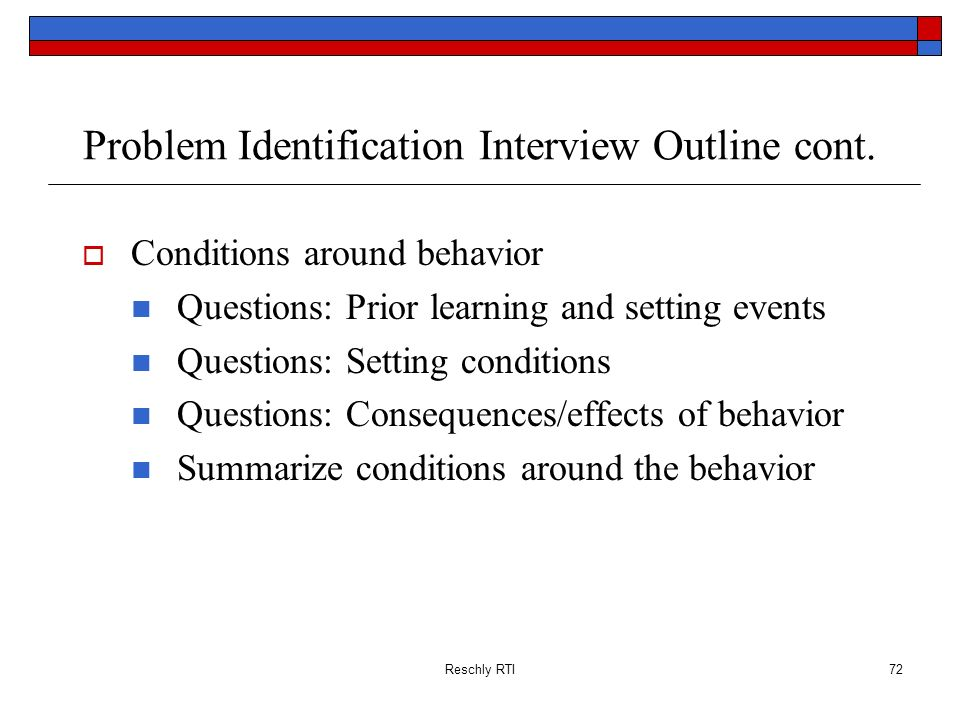 Reschly RTI72 Problem Identification Interview Outline cont. Conditions around behavior Questions: Prior learning and setting events Questions: Settin