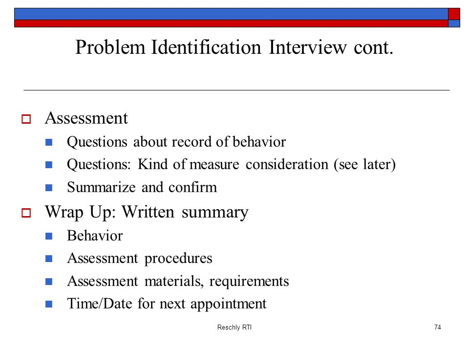 Reschly RTI74 Problem Identification Interview cont. Assessment Questions about record of behavior Questions: Kind of measure consideration (see later