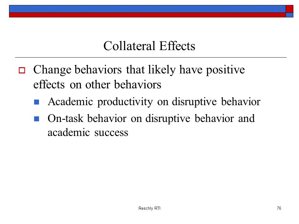 Reschly RTI76 Collateral Effects Change behaviors that likely have positive effects on other behaviors Academic productivity on disruptive behavior On