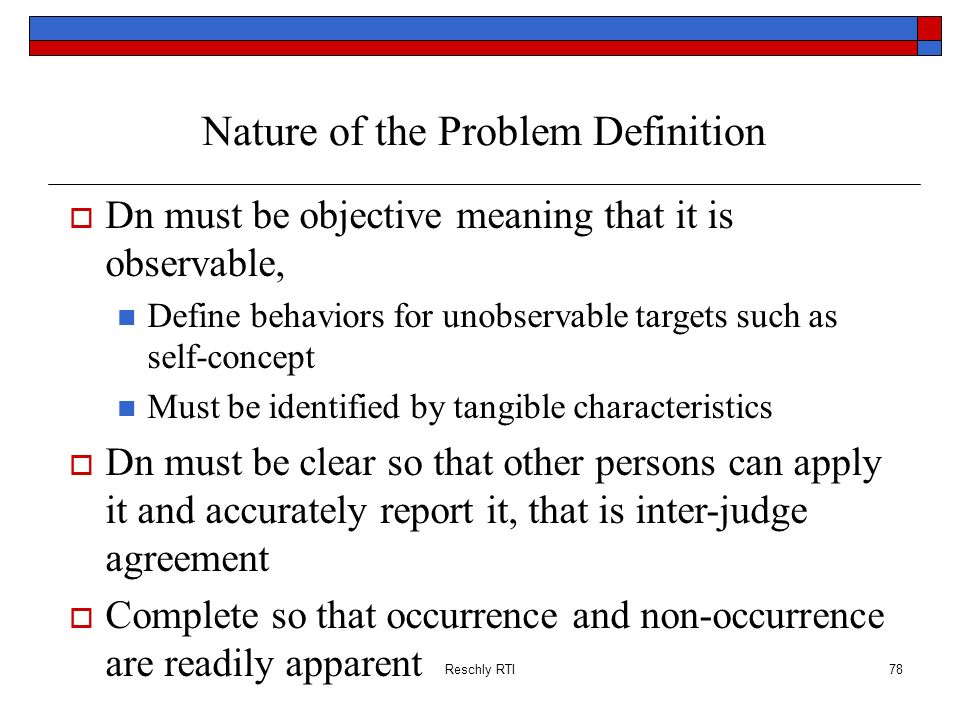 Reschly RTI78 Nature of the Problem Definition Dn must be objective meaning that it is observable, Define behaviors for unobservable targets such as s
