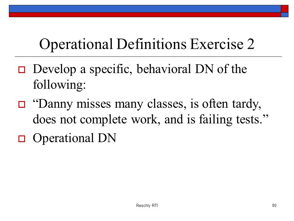 Reschly RTI80 Operational Definitions Exercise 2 Develop a specific, behavioral DN of the following: Danny misses many classes, is often tardy, does n