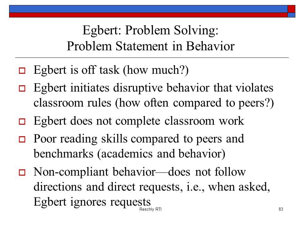 Reschly RTI83 Egbert: Problem Solving: Problem Statement in Behavior Egbert is off task (how much?) Egbert initiates disruptive behavior that violates