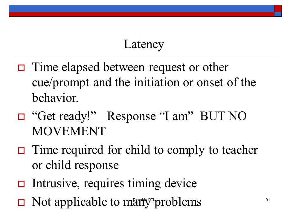 Reschly RTI91 Latency Time elapsed between request or other cue/prompt and the initiation or onset of the behavior. Get ready! Response I am BUT NO MO