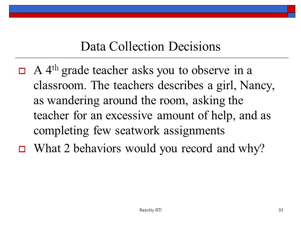 Reschly RTI93 Data Collection Decisions A 4 th grade teacher asks you to observe in a classroom. The teachers describes a girl, Nancy, as wandering ar