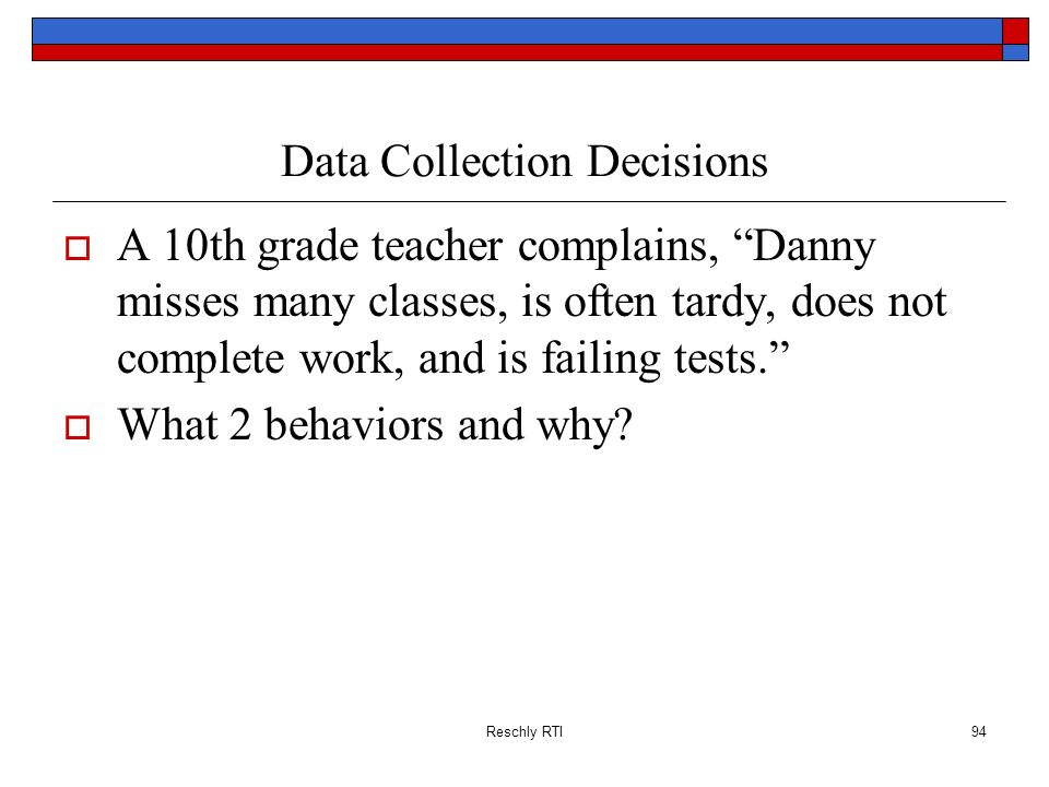 Reschly RTI94 Data Collection Decisions A 10th grade teacher complains, Danny misses many classes, is often tardy, does not complete work, and is fail