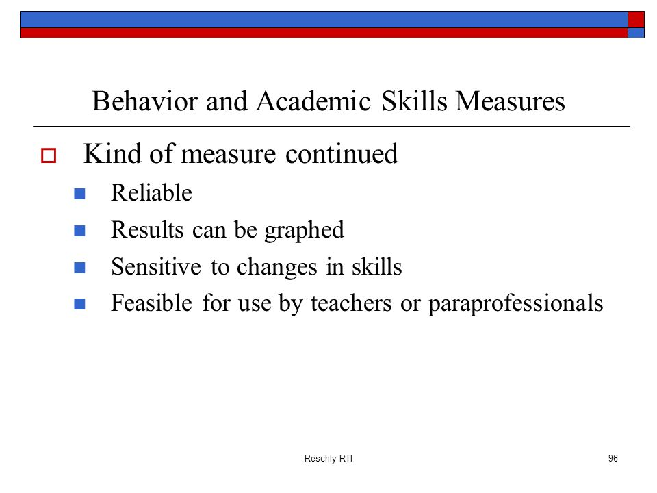 Reschly RTI96 Behavior and Academic Skills Measures Kind of measure continued Reliable Results can be graphed Sensitive to changes in skills Feasible
