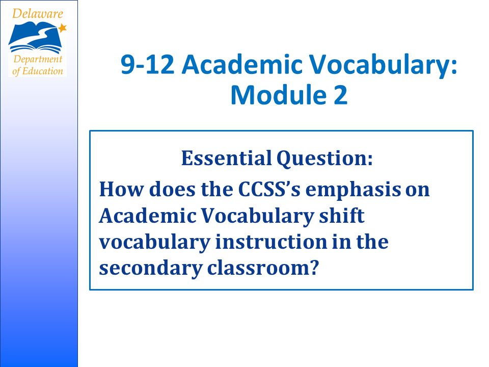 9-12 Academic Vocabulary: Module 2 Essential Question: How does the CCSSs emphasis on Academic Vocabulary shift vocabulary instruction in the secondary classroom?
