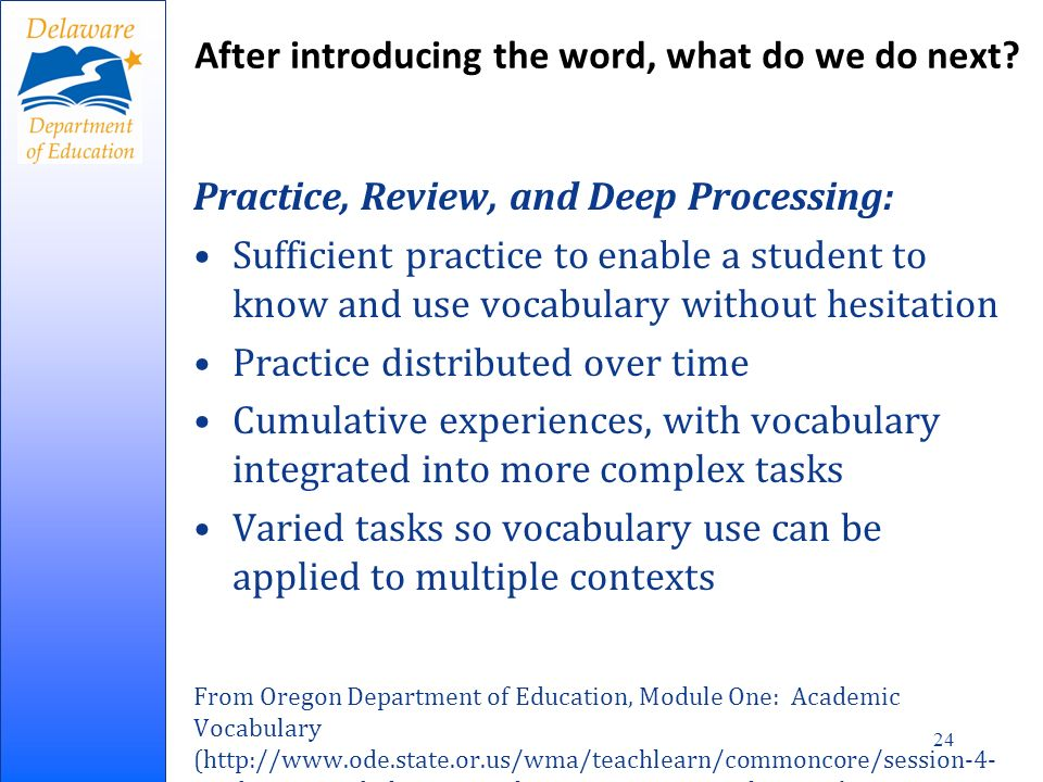 Practice, Review, and Deep Processing: Sufficient practice to enable a student to know and use vocabulary without hesitation Practice distributed over time Cumulative experiences, with vocabulary integrated into more complex tasks Varied tasks so vocabulary use can be applied to multiple contexts From Oregon Department of Education, Module One: Academic Vocabulary (http://www.ode.state.or.us/wma/teachlearn/commoncore/session-4- academic-vocabulary-6-12-ela--content-area-teachers.ppt) After introducing the word, what do we do next.