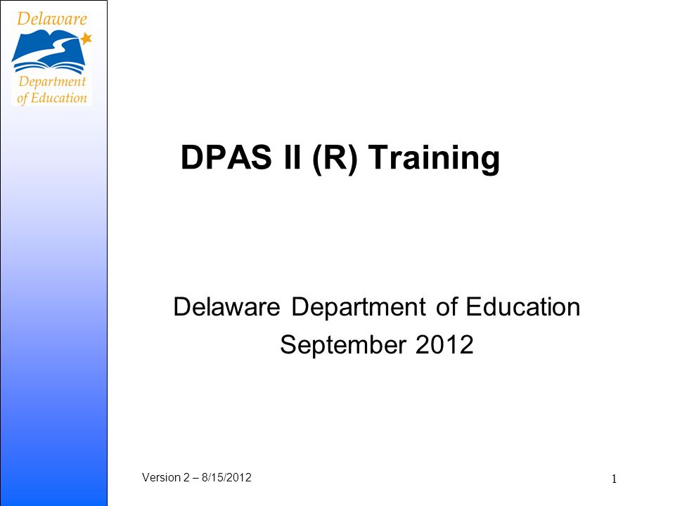 DPAS II (R) Training Delaware Department of Education September 2012 Version 2 – 8/15/2012 1