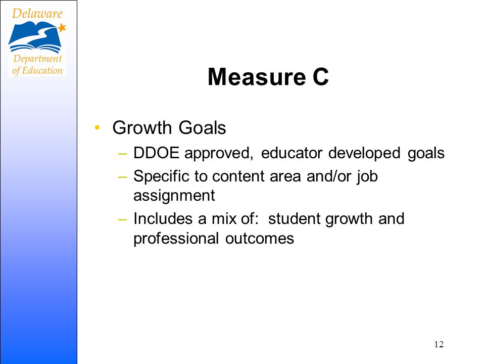 Measure C Growth Goals –DDOE approved, educator developed goals –Specific to content area and/or job assignment –Includes a mix of: student growth and