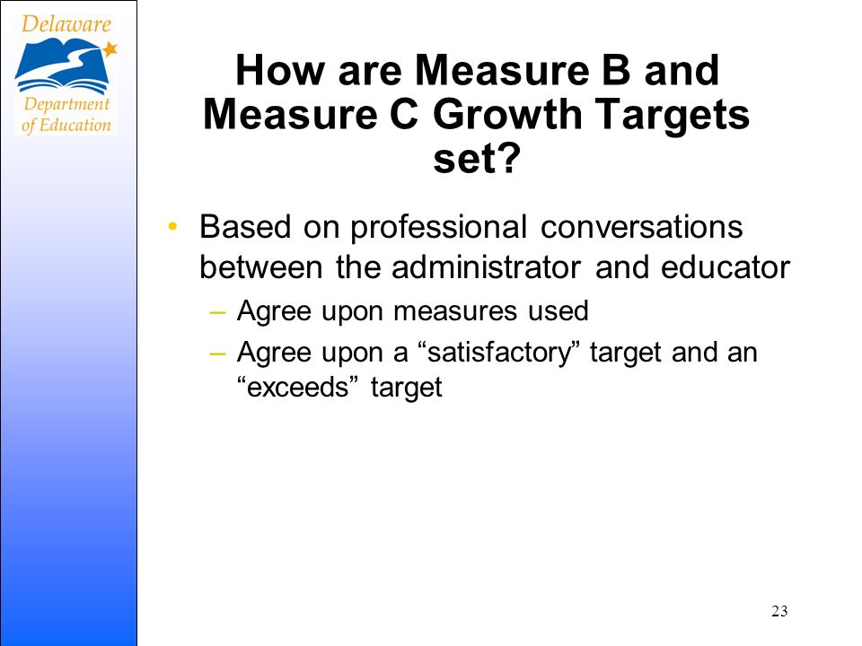 How are Measure B and Measure C Growth Targets set? Based on professional conversations between the administrator and educator –Agree upon measures us