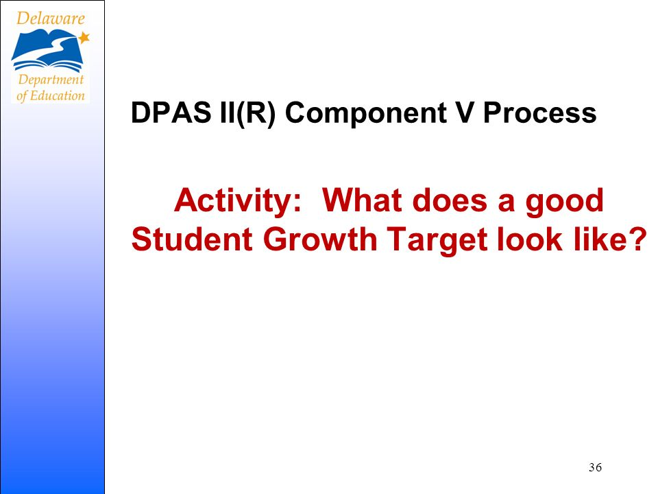 DPAS II(R) Component V Process Activity: What does a good Student Growth Target look like? 36
