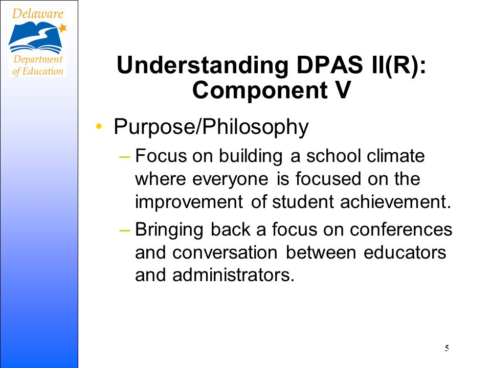 Understanding DPAS II(R): Component V Purpose/Philosophy –Focus on building a school climate where everyone is focused on the improvement of student a