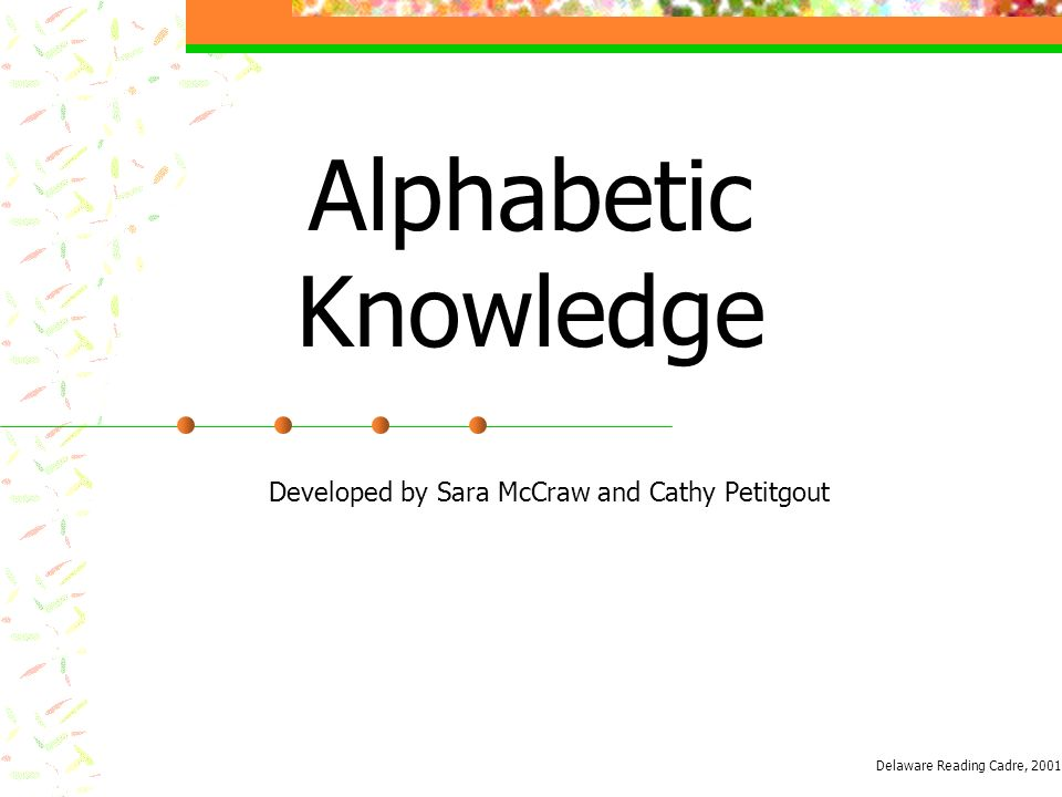 Alphabetic Knowledge Developed by Sara McCraw and Cathy Petitgout Delaware Reading Cadre, 2001