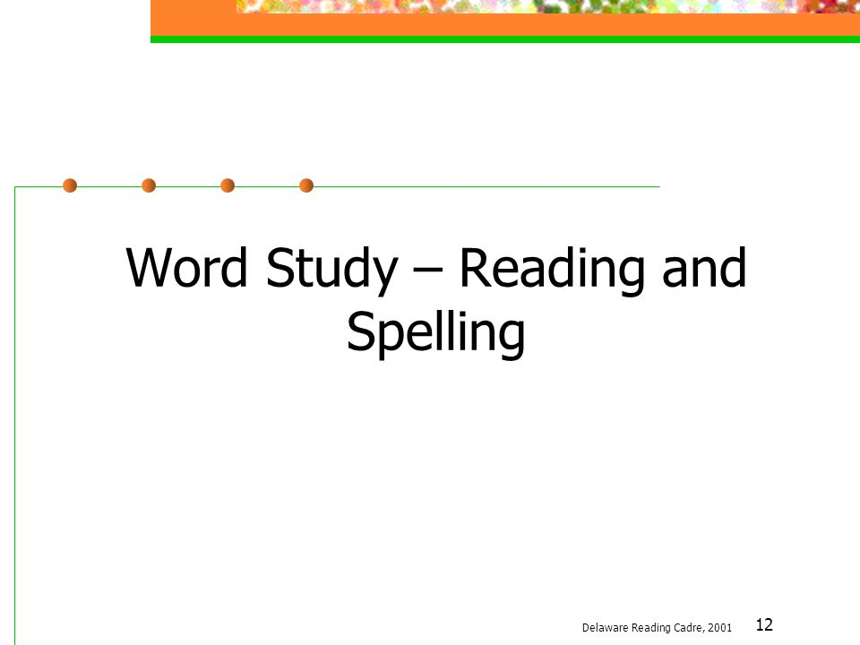12 Word Study – Reading and Spelling Delaware Reading Cadre, 2001