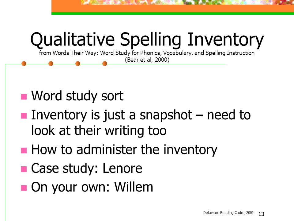 13 Qualitative Spelling Inventory from Words Their Way: Word Study for Phonics, Vocabulary, and Spelling Instruction (Bear et al, 2000) Word study sort Inventory is just a snapshot – need to look at their writing too How to administer the inventory Case study: Lenore On your own: Willem Delaware Reading Cadre, 2001