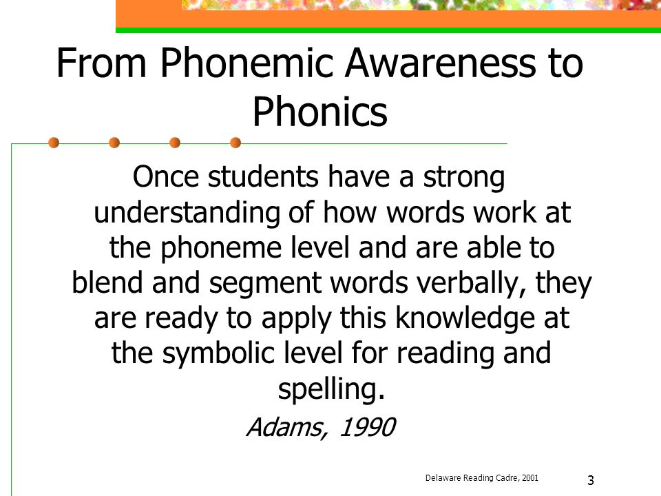 3 From Phonemic Awareness to Phonics Once students have a strong understanding of how words work at the phoneme level and are able to blend and segment words verbally, they are ready to apply this knowledge at the symbolic level for reading and spelling.