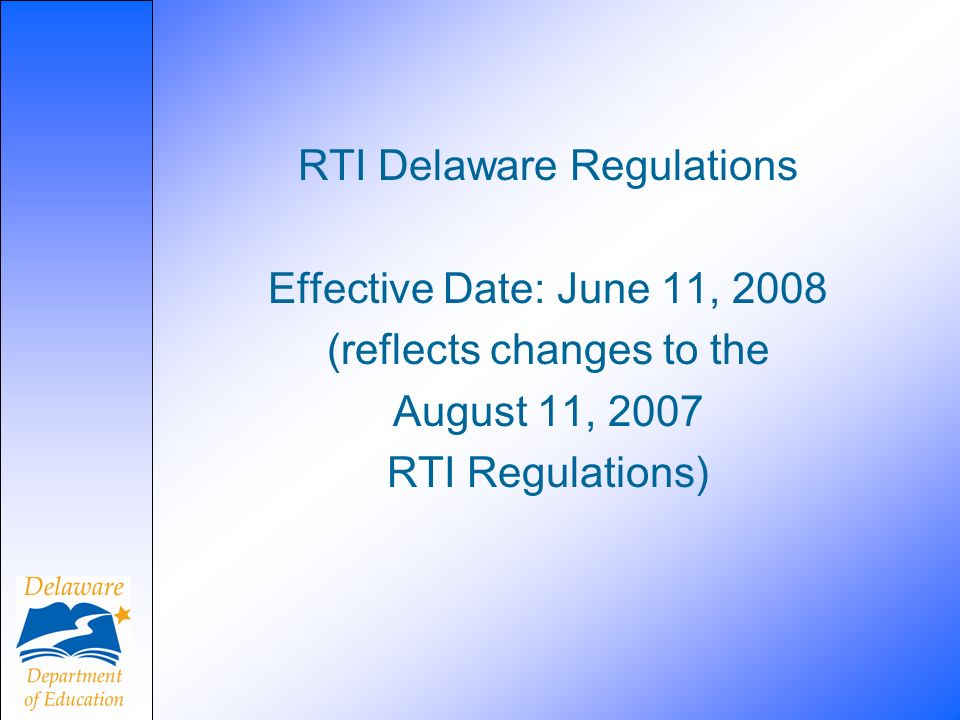 RTI Delaware Regulations Effective Date: June 11, 2008 (reflects changes to the August 11, 2007 RTI Regulations)