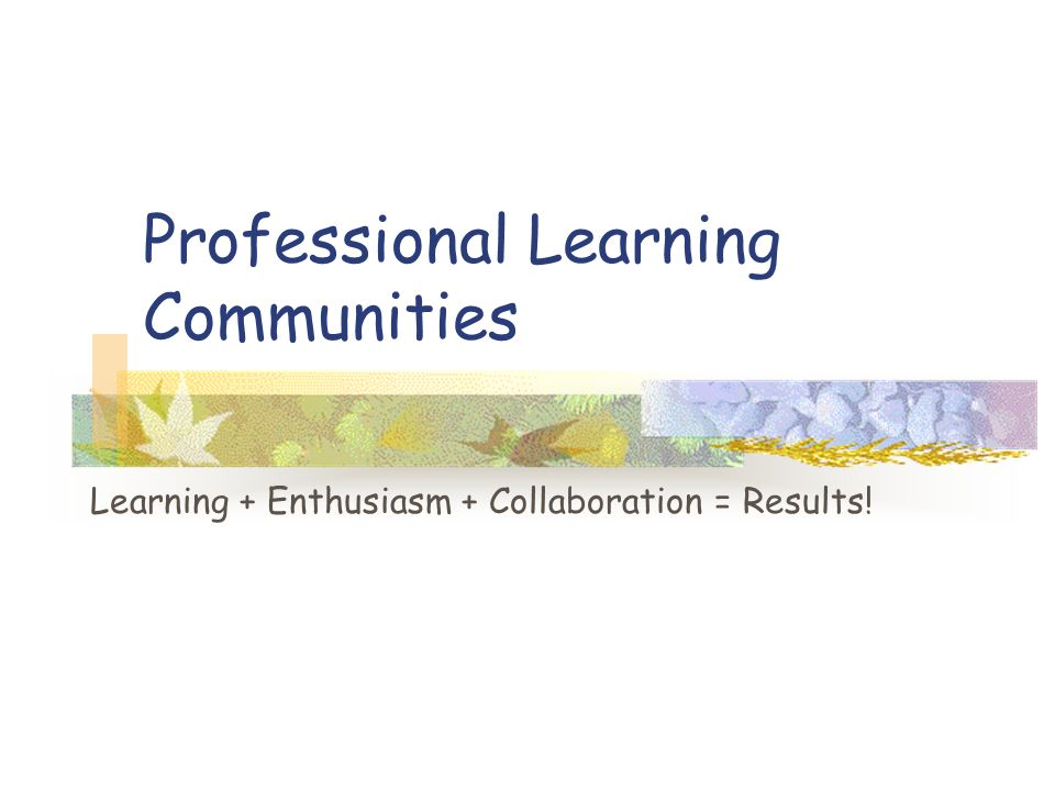Professional Learning Communities Learning + Enthusiasm + Collaboration = Results!