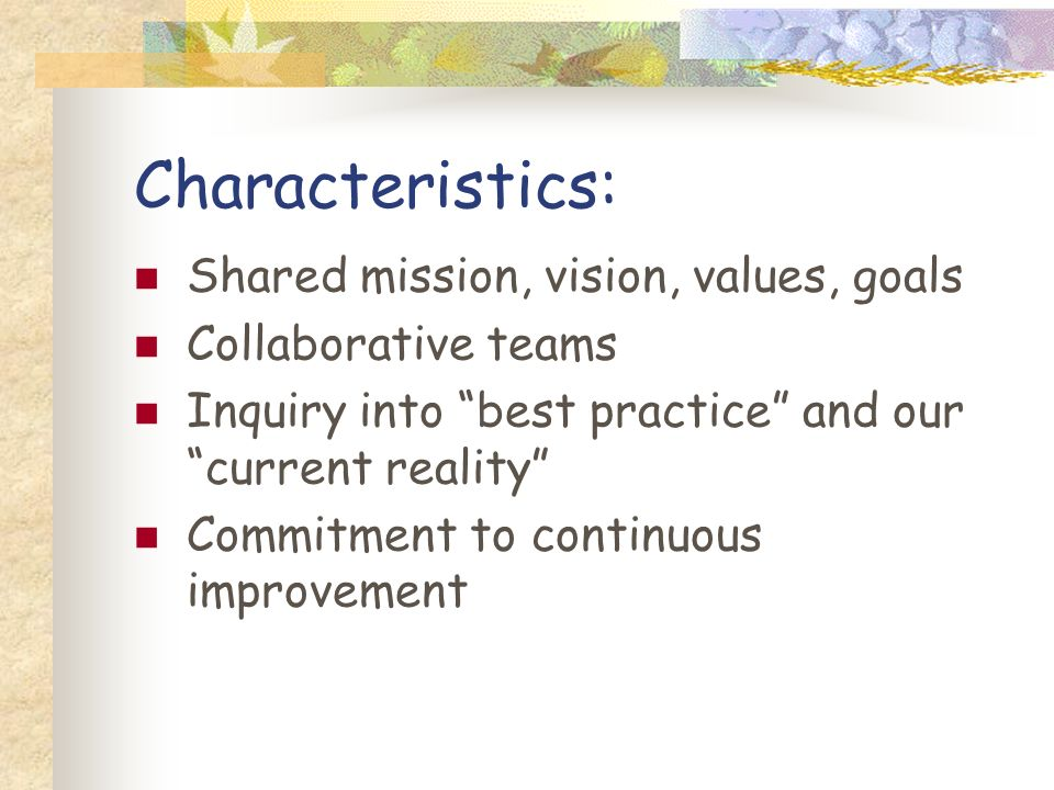 Characteristics: Shared mission, vision, values, goals Collaborative teams Inquiry into best practice and our current reality Commitment to continuous