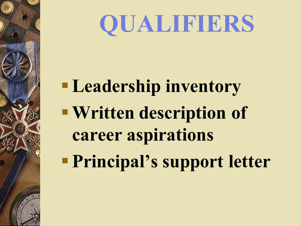 QUALIFIERS Leadership inventory Written description of career aspirations Principals support letter