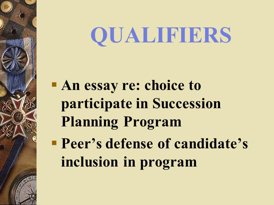QUALIFIERS An essay re: choice to participate in Succession Planning Program Peers defense of candidates inclusion in program