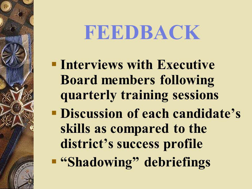 FEEDBACK Interviews with Executive Board members following quarterly training sessions Discussion of each candidates skills as compared to the districts success profile Shadowing debriefings